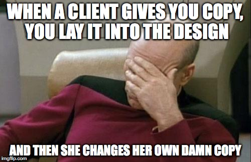 Captain Picard Facepalm Meme | WHEN A CLIENT GIVES YOU COPY, YOU LAY IT INTO THE DESIGN AND THEN SHE CHANGES HER OWN DAMN COPY | image tagged in memes,captain picard facepalm | made w/ Imgflip meme maker