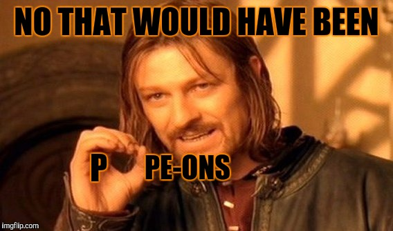 One Does Not Simply Meme | NO THAT WOULD HAVE BEEN PE-ONS P | image tagged in memes,one does not simply | made w/ Imgflip meme maker