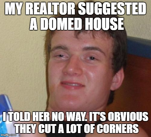 10 Guy Meme | MY REALTOR SUGGESTED A DOMED HOUSE I TOLD HER NO WAY. IT'S OBVIOUS THEY CUT A LOT OF CORNERS | image tagged in memes,10 guy | made w/ Imgflip meme maker