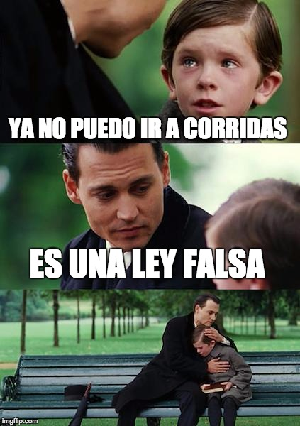 Finding Neverland Meme | YA NO PUEDO IR A CORRIDAS ES UNA LEY FALSA | image tagged in memes,finding neverland | made w/ Imgflip meme maker