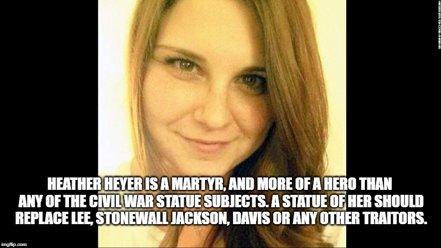 HEATHER HEYER IS A MARTYR, AND MORE OF A HERO THAN ANY OF THE CIVIL WAR STATUE SUBJECTS. A STATUE OF HER SHOULD REPLACE LEE, STONEWALL JACKS | image tagged in charlottesville,heather heyer,civil rights,trump | made w/ Imgflip meme maker