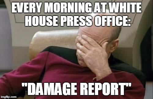 Captain Picard Facepalm Meme  EVERY MORNING AT WHITE HOUSE PRESS OFFICE DAMAGE REPORT  image tagged in memescaptain picard facepalm  made w Imgflip meme maker