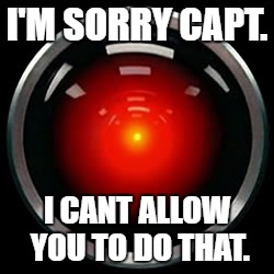 HAL 9000 | I'M SORRY CAPT. I CANT ALLOW YOU TO DO THAT. | image tagged in hal 9000 | made w/ Imgflip meme maker