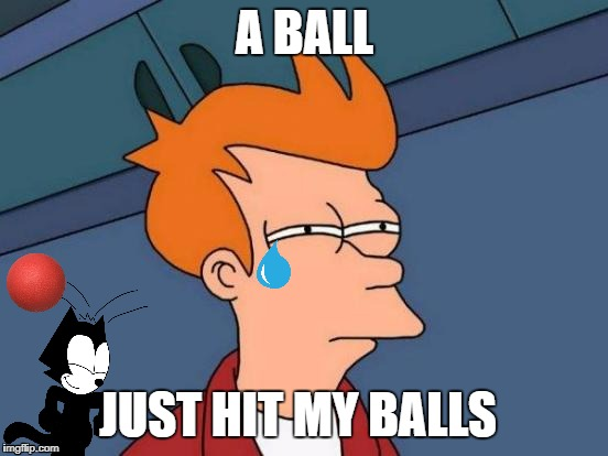 Futurama Fry Meme | A BALL JUST HIT MY BALLS | image tagged in memes,futurama fry | made w/ Imgflip meme maker