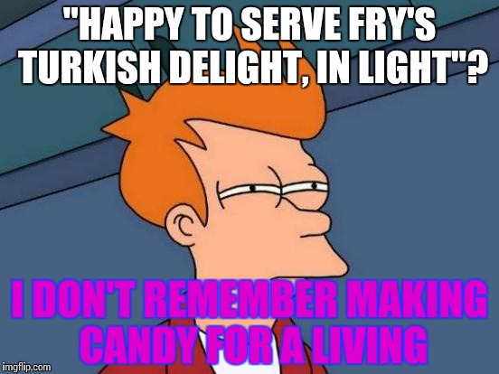 "Futurama Fry Meme | ""HAPPY TO SERVE FRY'S TURKISH DELIGHT, IN LIGHT""? I DON'T REMEMBER MAKING CANDY FOR A LIVING 