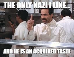 soup nazi | THE ONLY NAZI I LIKE... AND HE IS AN ACQUIRED TASTE | image tagged in soup nazi | made w/ Imgflip meme maker