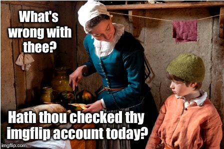 What's wrong with thee? Hath thou checked thy imgflip account today? | made w/ Imgflip meme maker