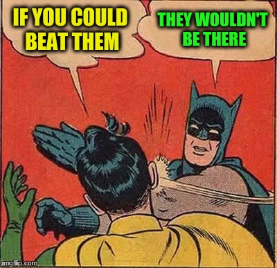 Batman Slapping Robin Meme | IF YOU COULD BEAT THEM THEY WOULDN'T BE THERE | image tagged in memes,batman slapping robin | made w/ Imgflip meme maker