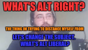 WHAT'S ALT RIGHT? LET'S CHANGE THE SUBJECT.  WHAT'S ALT LIBERAL? THE THING IM TRYING TO DISTANCE MYSELF FROM | made w/ Imgflip meme maker