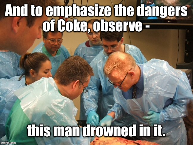 And to emphasize the dangers of Coke, observe - this man drowned in it. | made w/ Imgflip meme maker