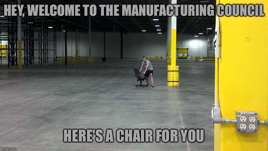 The Best Little Warehouse In Texas | HEY, WELCOME TO THE MANUFACTURING COUNCIL HERE'S A CHAIR FOR YOU | image tagged in memes,donald trump,manufacturing council,business council | made w/ Imgflip meme maker