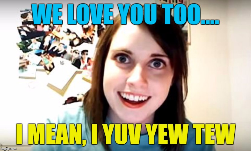 WE LOVE YOU TOO.... I MEAN, I YUV YEW TEW | made w/ Imgflip meme maker