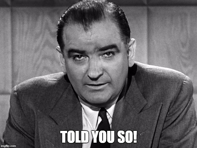 Told you so! | TOLD YOU SO! | image tagged in joe mccarthy | made w/ Imgflip meme maker