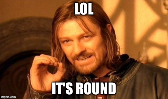 One Does Not Simply Meme | LOL IT'S ROUND | image tagged in memes,one does not simply | made w/ Imgflip meme maker