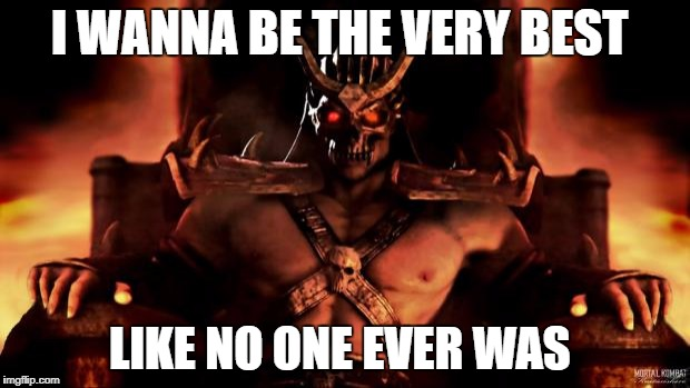 Shao Khan Mortal Kombat | I WANNA BE THE VERY BEST LIKE NO ONE EVER WAS | image tagged in shao khan mortal kombat | made w/ Imgflip meme maker