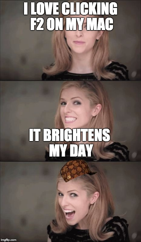 Bad Pun Anna Kendrick Meme | I LOVE CLICKING F2 ON MY MAC IT BRIGHTENS MY DAY | image tagged in memes,bad pun anna kendrick,scumbag,lol,computers | made w/ Imgflip meme maker