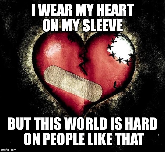 Broken heart | I WEAR MY HEART ON MY SLEEVE BUT THIS WORLD IS HARD ON PEOPLE LIKE THAT | image tagged in broken heart | made w/ Imgflip meme maker