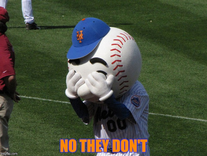 Mr. Met | NO THEY DON'T | image tagged in mr met | made w/ Imgflip meme maker