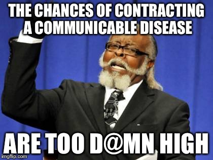 Too Damn High Meme | THE CHANCES OF CONTRACTING A COMMUNICABLE DISEASE ARE TOO D@MN HIGH | image tagged in memes,too damn high | made w/ Imgflip meme maker