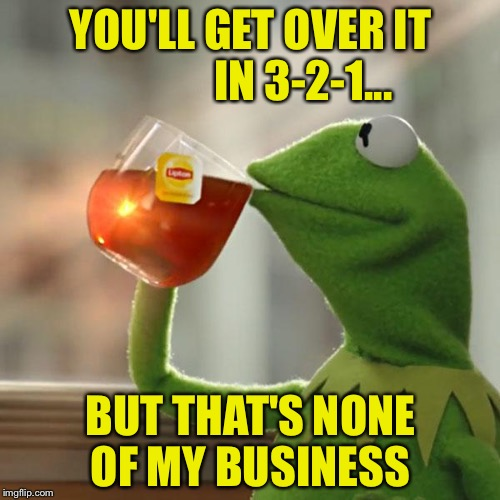 But Thats None Of My Business Meme | YOU'LL GET OVER IT            IN 3-2-1... BUT THAT'S NONE OF MY BUSINESS | image tagged in memes,but thats none of my business,kermit the frog | made w/ Imgflip meme maker
