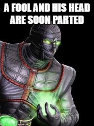 A FOOL AND HIS HEAD ARE SOON PARTED | image tagged in ermac mortal kombat | made w/ Imgflip meme maker