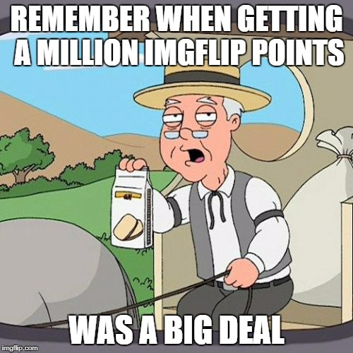 Pepperidge Farm Remembers Meme | REMEMBER WHEN GETTING A MILLION IMGFLIP POINTS WAS A BIG DEAL | image tagged in memes,pepperidge farm remembers | made w/ Imgflip meme maker