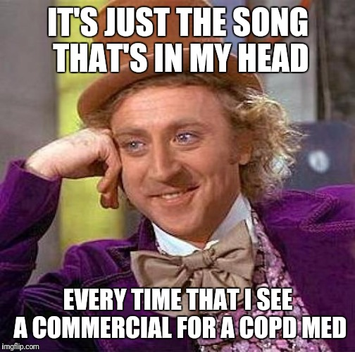 Creepy Condescending Wonka Meme | IT'S JUST THE SONG THAT'S IN MY HEAD EVERY TIME THAT I SEE A COMMERCIAL FOR A COPD MED | image tagged in memes,creepy condescending wonka | made w/ Imgflip meme maker
