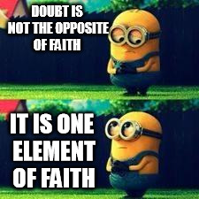 minions sad | DOUBT IS NOT THE OPPOSITE OF FAITH IT IS ONE ELEMENT OF FAITH | image tagged in minions sad | made w/ Imgflip meme maker