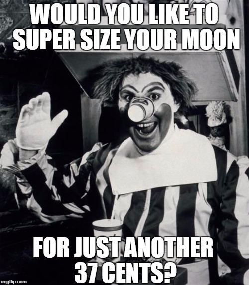 WOULD YOU LIKE TO SUPER SIZE YOUR MOON FOR JUST ANOTHER 37 CENTS? | made w/ Imgflip meme maker