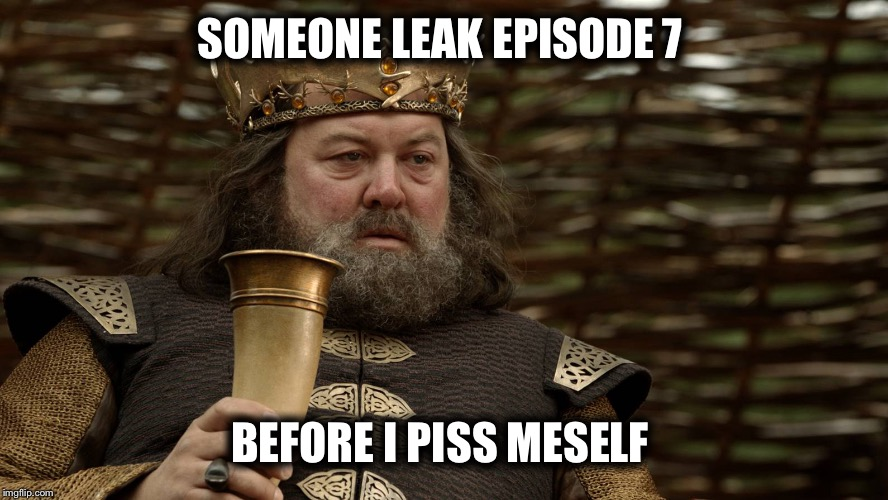 King Robert Baratheon | SOMEONE LEAK EPISODE 7 BEFORE I PISS MESELF | image tagged in king robert baratheon | made w/ Imgflip meme maker