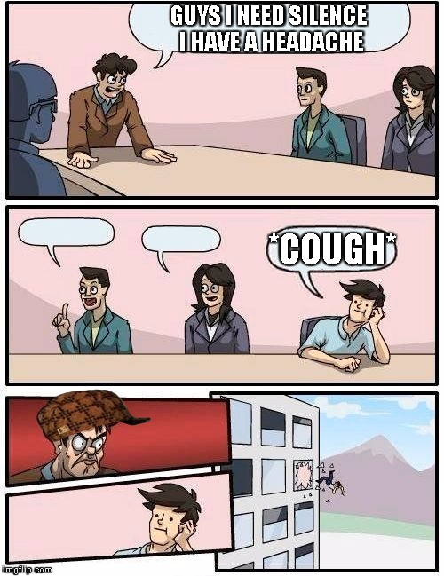 Boardroom Meeting Suggestion Meme | GUYS I NEED SILENCE I HAVE A HEADACHE *COUGH* | image tagged in memes,boardroom meeting suggestion,scumbag | made w/ Imgflip meme maker
