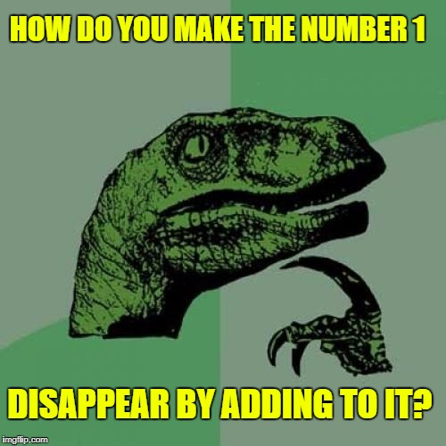 Can You Guess? | HOW DO YOU MAKE THE NUMBER 1 DISAPPEAR BY ADDING TO IT? | image tagged in memes,philosoraptor,riddles and brainteasers,riddle me this,google images,craziness_all_the_way | made w/ Imgflip meme maker