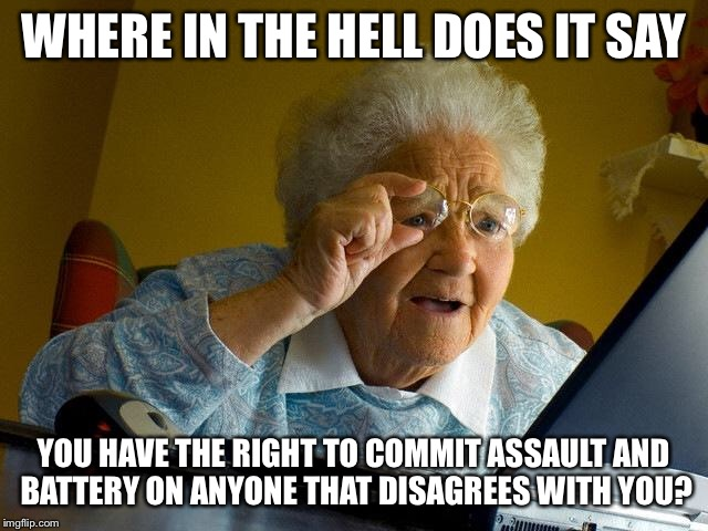 Grandma Finds The Internet Meme | WHERE IN THE HELL DOES IT SAY YOU HAVE THE RIGHT TO COMMIT ASSAULT AND BATTERY ON ANYONE THAT DISAGREES WITH YOU? | image tagged in memes,grandma finds the internet | made w/ Imgflip meme maker