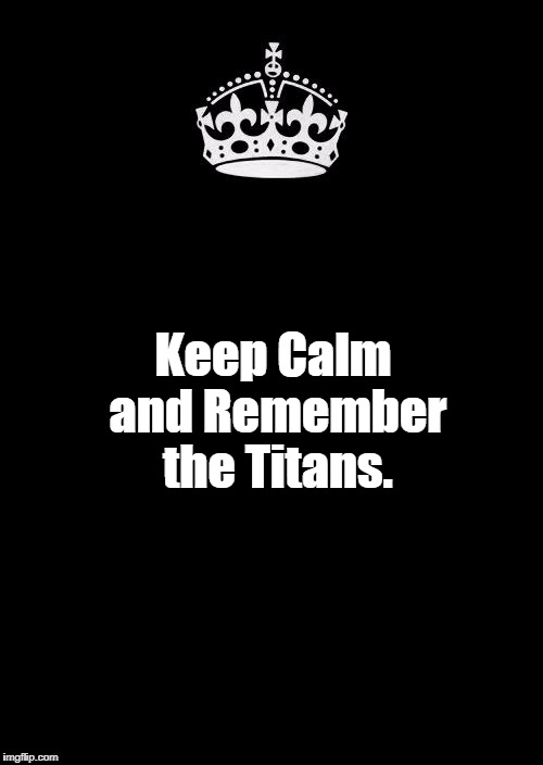 Keep Calm And Carry On Black Meme | Keep Calm and Remember the Titans. | image tagged in memes,keep calm and carry on black,charlottesville,white nationalism,politics,racism | made w/ Imgflip meme maker