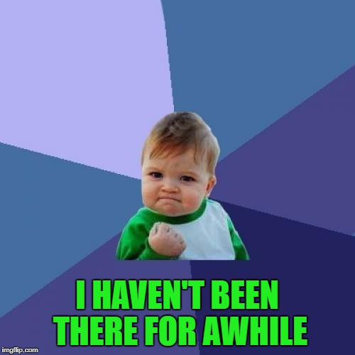 Success Kid Meme | I HAVEN'T BEEN THERE FOR AWHILE | image tagged in memes,success kid | made w/ Imgflip meme maker