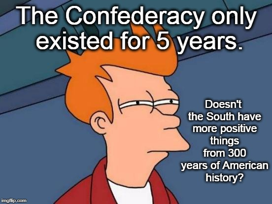 Futurama Fry Meme |  The Confederacy only existed for 5 years. Doesn't the South have more positive things from 300 years of American history? | image tagged in memes,futurama fry,southern pride,confederate flag,white nationalism,politics | made w/ Imgflip meme maker