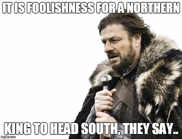 Brace Yourselves X is Coming Meme | IT IS FOOLISHNESS FOR A NORTHERN KING TO HEAD SOUTH, THEY SAY.. | image tagged in memes,brace yourselves x is coming | made w/ Imgflip meme maker