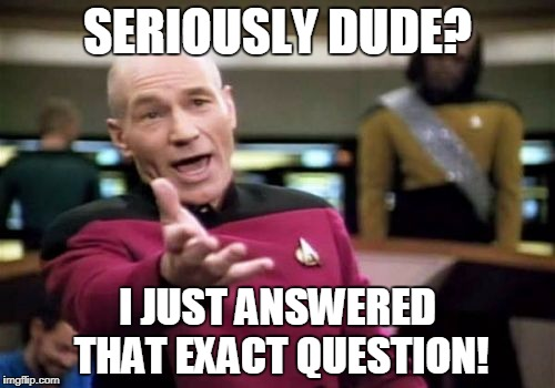 Picard Wtf Meme | SERIOUSLY DUDE? I JUST ANSWERED THAT EXACT QUESTION! | image tagged in memes,picard wtf | made w/ Imgflip meme maker