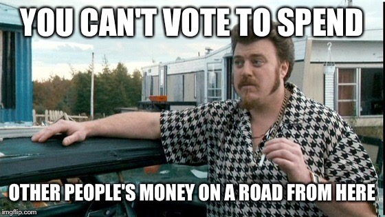 YOU CAN'T VOTE TO SPEND OTHER PEOPLE'S MONEY ON A ROAD FROM HERE | image tagged in ricky trailer park boys | made w/ Imgflip meme maker