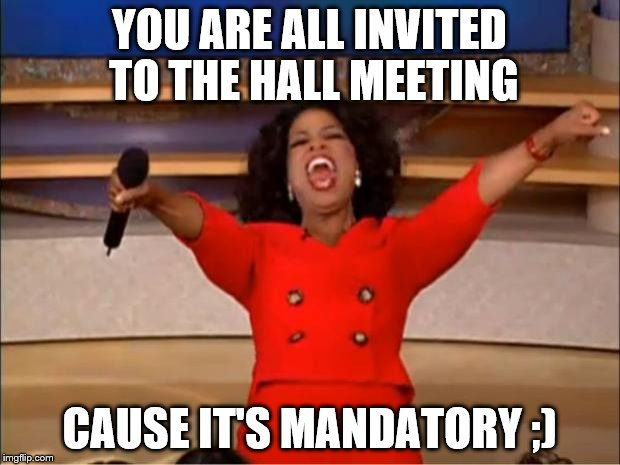 Oprah You Get A Meme | YOU ARE ALL INVITED TO THE HALL MEETING CAUSE IT'S MANDATORY ;) | image tagged in memes,oprah you get a | made w/ Imgflip meme maker