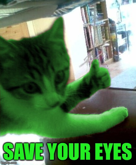 thumbs up RayCat | SAVE YOUR EYES | image tagged in thumbs up raycat | made w/ Imgflip meme maker