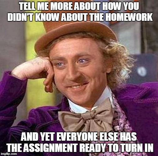 Creepy Condescending Wonka Meme | TELL ME MORE ABOUT HOW YOU DIDN'T KNOW ABOUT THE HOMEWORK AND YET EVERYONE ELSE HAS THE ASSIGNMENT READY TO TURN IN | image tagged in memes,creepy condescending wonka | made w/ Imgflip meme maker