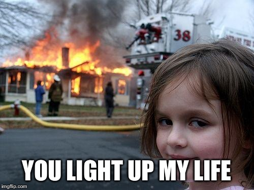 Disaster Girl Meme | YOU LIGHT UP MY LIFE | image tagged in memes,disaster girl | made w/ Imgflip meme maker
