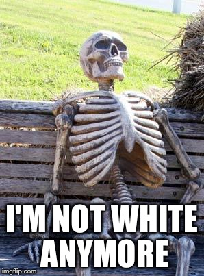 Waiting Skeleton Meme | I'M NOT WHITE ANYMORE | image tagged in memes,waiting skeleton | made w/ Imgflip meme maker