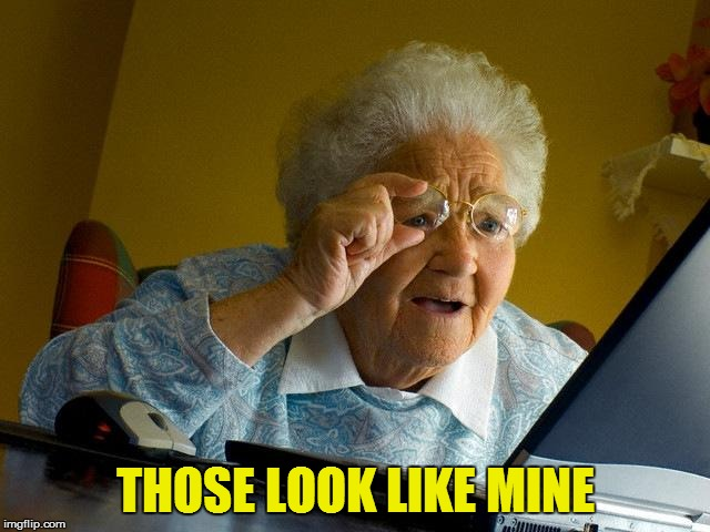 Grandma Finds The Internet Meme | THOSE LOOK LIKE MINE | image tagged in memes,grandma finds the internet | made w/ Imgflip meme maker