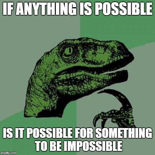 Nope, that would be impossible. | IF ANYTHING IS POSSIBLE IS IT POSSIBLE FOR SOMETHING TO BE IMPOSSIBLE | image tagged in memes,philosoraptor,funny,dank memes,bad puns,mission impossible | made w/ Imgflip meme maker