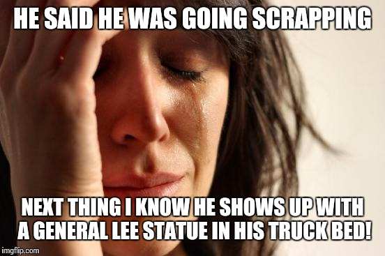 First World Problems Meme | HE SAID HE WAS GOING SCRAPPING NEXT THING I KNOW HE SHOWS UP WITH A GENERAL LEE STATUE IN HIS TRUCK BED! | image tagged in memes,first world problems | made w/ Imgflip meme maker