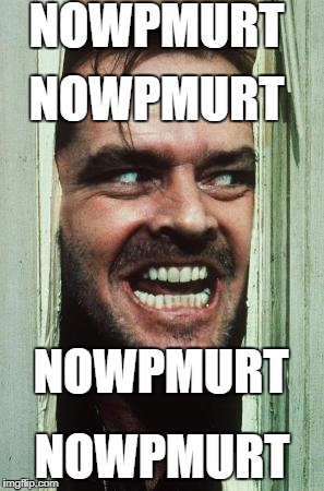nowpmurt | NOWPMURT NOWPMURT NOWPMURT NOWPMURT | image tagged in memes,heres johnny | made w/ Imgflip meme maker