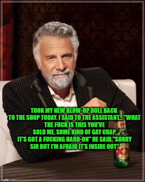 "The Most Interesting Man In The World Meme | TOOK MY NEW BLOW-UP DOLL BACK TO THE SHOP TODAY. I SAID TO THE ASSISTANT...""WHAT THE F**K IS THIS YOU'VE SOLD ME, SOME KIND OF GAY CRAP. IT 