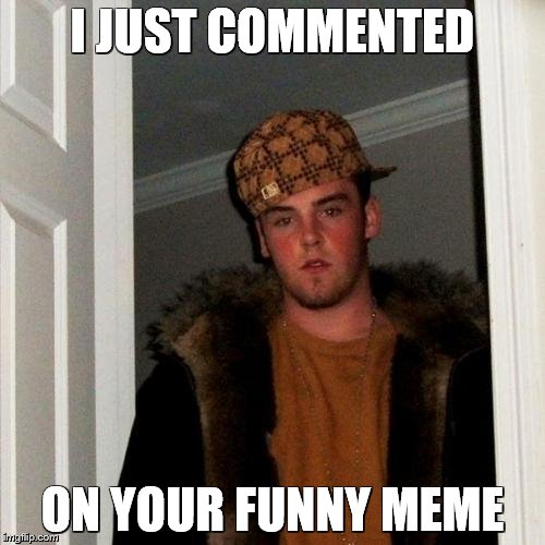 problem isayisay? | I JUST COMMENTED ON YOUR FUNNY MEME | image tagged in memes,scumbag steve | made w/ Imgflip meme maker